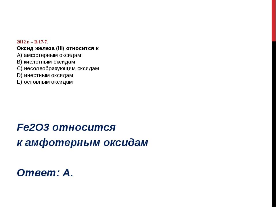 2012 г. – В.17-7. Оксид железа (III) относится к А) амфотерным оксидам B) ки...