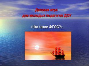 Деловая игра для молодых педагогов ДОУ «Что такое ФГОС?»
