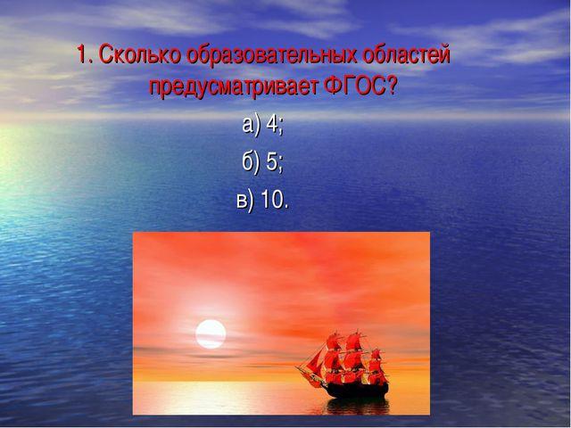 1. Сколько образовательных областей предусматривает ФГОС? а) 4; б) 5; в) 10.