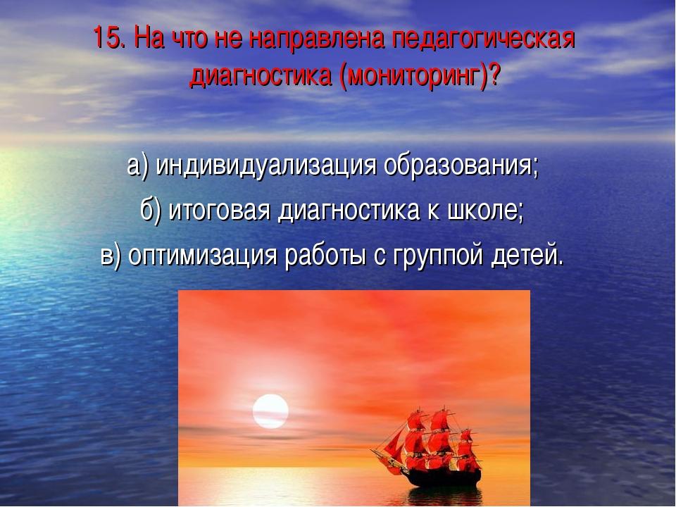 15. На что не направлена педагогическая диагностика (мониторинг)? а) индивиду...
