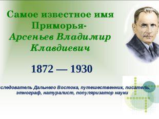Самое известное имя Приморья- Арсеньев Владимир Клавдиевич 1872 — 1930 Исслед