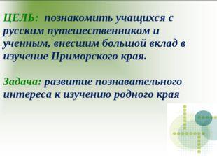 ЦЕЛЬ: познакомить учащихся с русским путешественником и ученным, внесшим боль