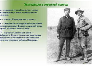 Экспедиции в советский период 1918г. - отправляется на Камчатку с целью иссле