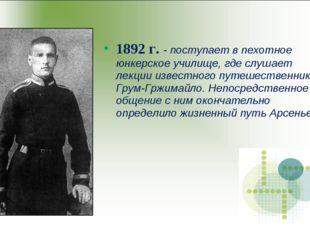 1892 г. - поступает в пехотное юнкерское училище, где слушает лекции известно