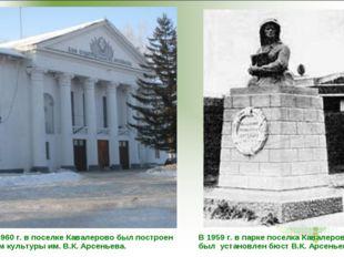 В 1960 г. в поселке Кавалерово был построен Дом культуры им. В.К. Арсеньева.