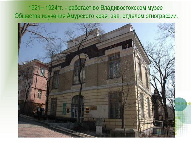 1921– 1924гг. - работает во Владивостокском музее Общества изучения Амурского...