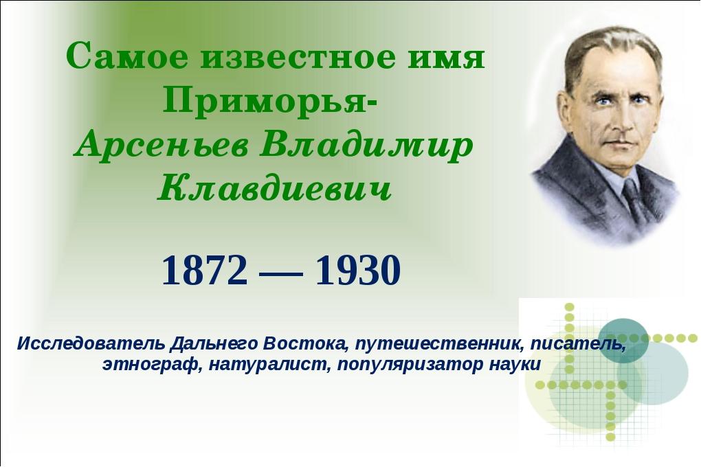 Самое известное имя Приморья- Арсеньев Владимир Клавдиевич 1872 — 1930 Исслед...