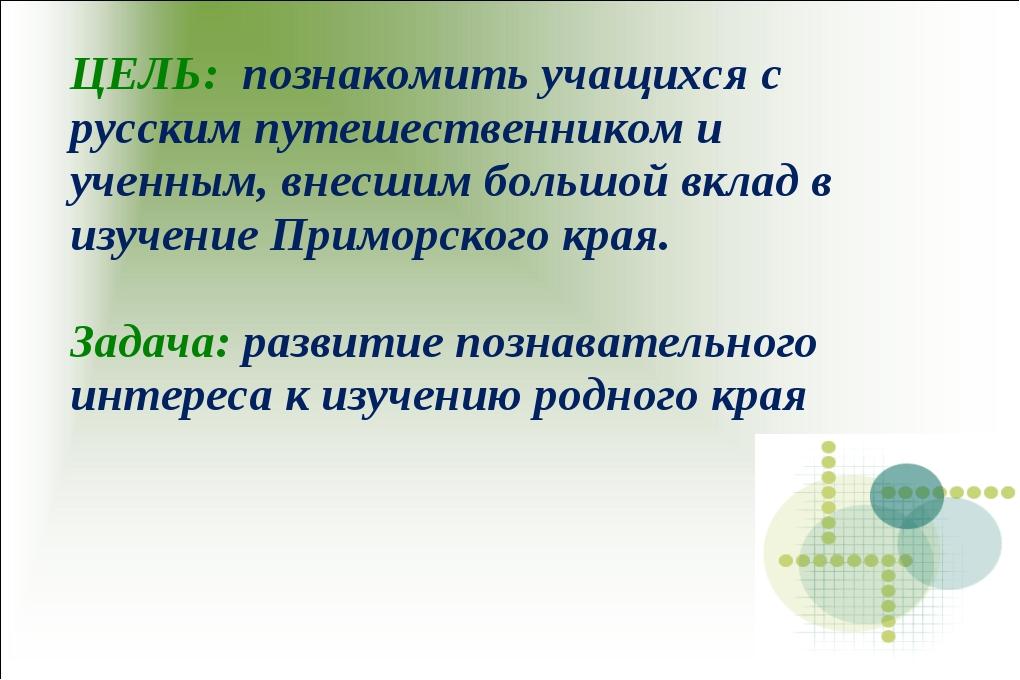 ЦЕЛЬ: познакомить учащихся с русским путешественником и ученным, внесшим боль...
