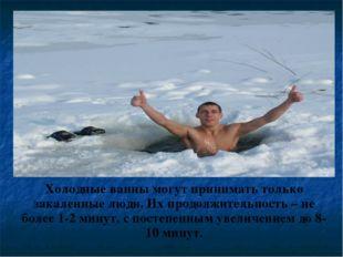 Холодные ванны могут принимать только закаленные люди. Их продолжительность –