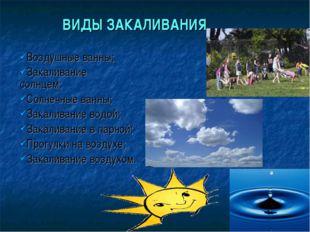 ВИДЫ ЗАКАЛИВАНИЯ Воздушные ванны; Закаливание солнцем; Солнечные ванны; Зака