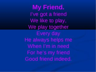 My Friend. I've got a friend We like to play, We play together Every day He a