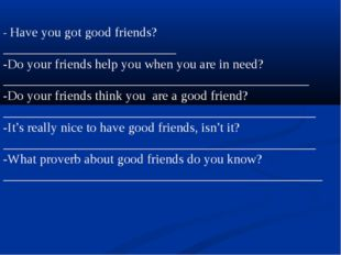 - Have you got good friends?__________________________ -Do your friends help