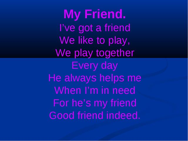 My Friend. I've got a friend We like to play, We play together Every day He a...