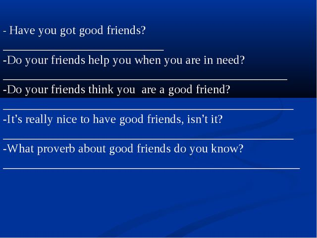 - Have you got good friends?__________________________ -Do your friends help...