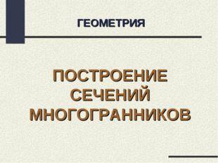 ГЕОМЕТРИЯ ПОСТРОЕНИЕ СЕЧЕНИЙ МНОГОГРАННИКОВ