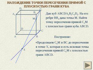 НАХОЖДЕНИЕ ТОЧКИ ПЕРЕСЕЧЕНИЯ ПРЯМОЙ С ПЛОСКОСТЬЮ ГРАНИ КУБА Дан куб ABCDA1B1C