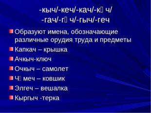 -кыч/-кеч/-кач/-кәч/ -гач/-гәч/-гыч/-геч Образуют имена, обозначающие различн