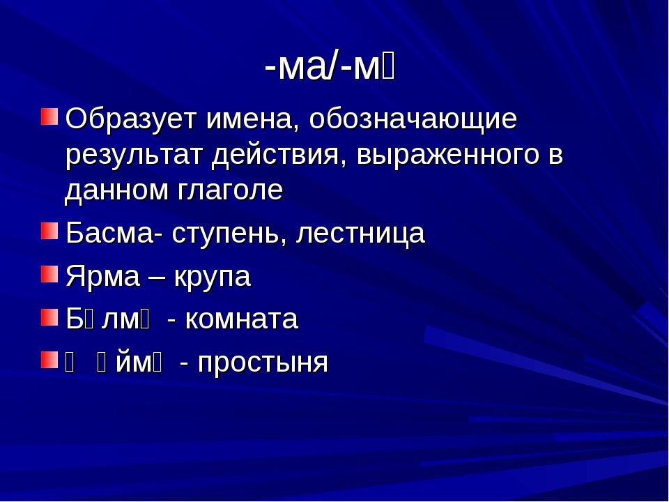 -ма/-мә Образует имена, обозначающие результат действия, выраженного в данном...