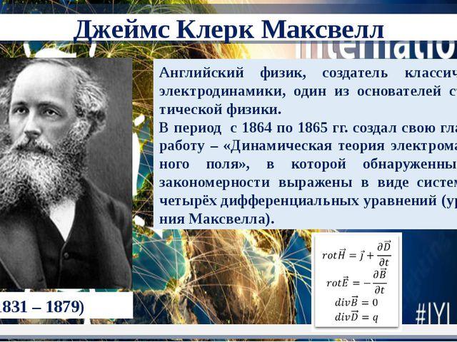 (1831 – 1879) Английский физик, создатель классической электродинамики, один...