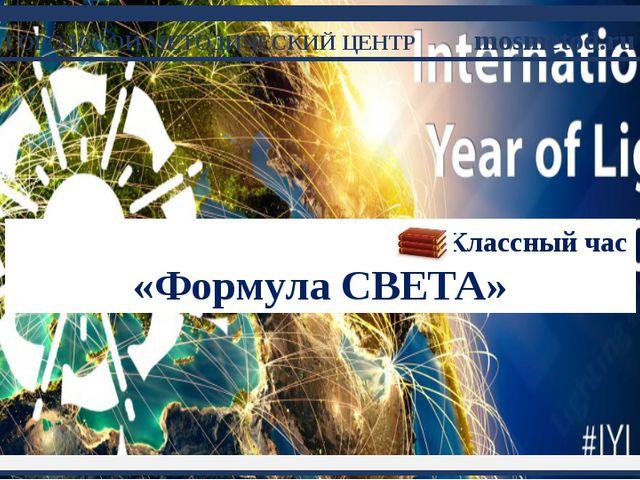 Классный час «Формула СВЕТА» ГОРОДСКОЙ МЕТОДИЧЕСКИЙ ЦЕНТРmosmetod.ru