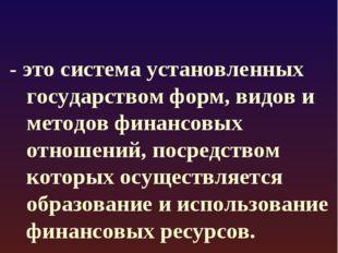 * Финансовый механизм - это система установленных государством форм, видов и