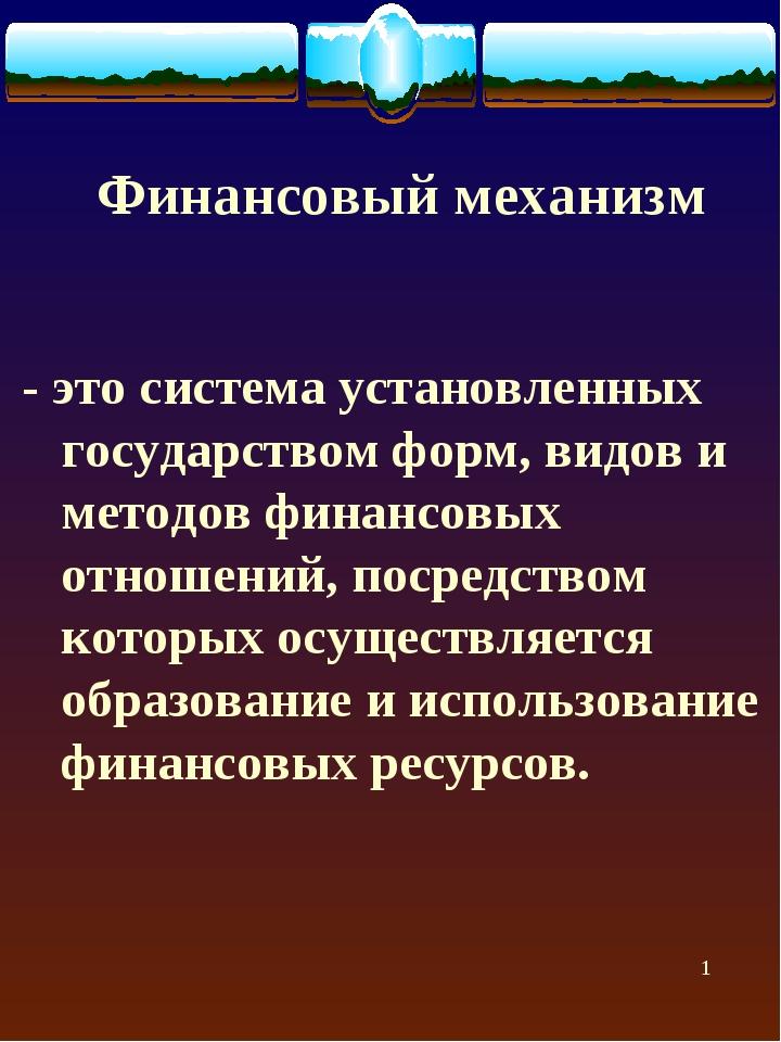 * Финансовый механизм - это система установленных государством форм, видов и...