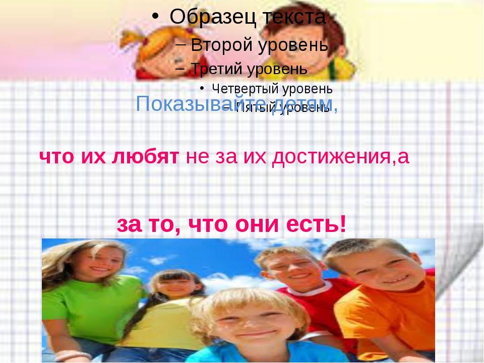 Показывайте детям, за то, что они есть! что их любят не за их достижения,а