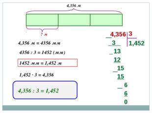 4,356 м = 4356 мм 4356 : 3 = 1452 (мм) 1452 мм = 1,452 м 1,452 · 3 = 4,356 4,