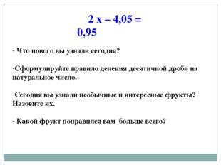 2 х – 4,05 = 0,95 Что нового вы узнали сегодня? Сформулируйте правило деления