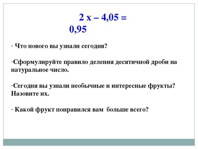 2 х – 4,05 = 0,95 Что нового вы узнали сегодня? Сформулируйте правило деления...