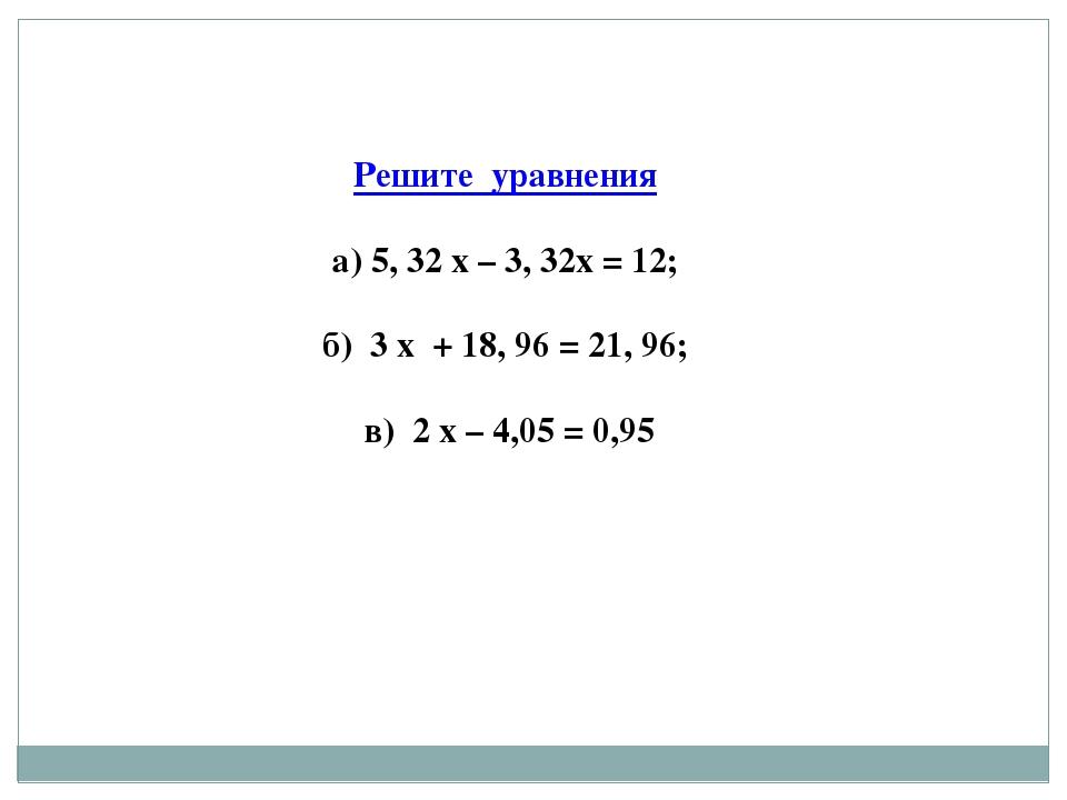 Решите уравнения а) 5, 32 х – 3, 32х = 12; б) 3 х + 18, 96 = 21, 96; в) 2 х –...