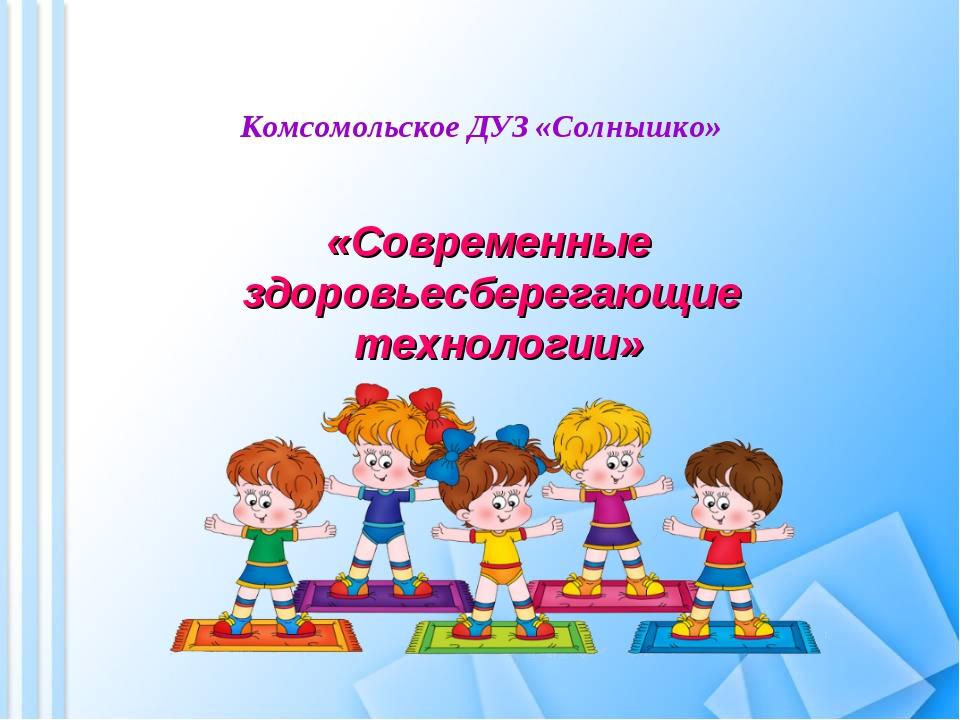 Комсомольское ДУЗ «Солнышко» «Современные здоровьесберегающие технологии»