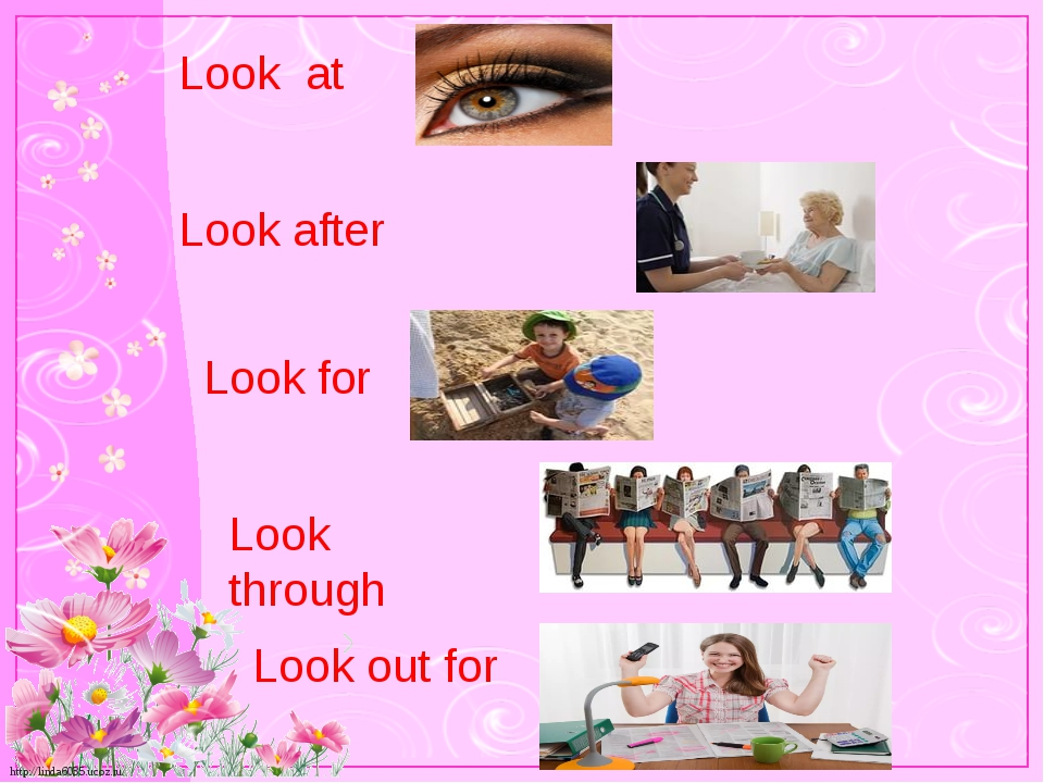 Look at Look after Look for Look through Look out for http://linda6035.ucoz.ru/