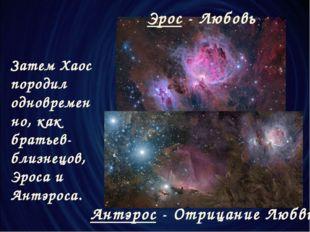 Затем Хаос породил одновременно, как братьев-близнецов, Эроса и Антэроса. Эро