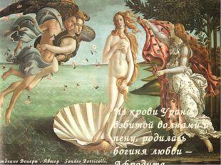 Из крови Урана, взбитой волнами в пену, родилась богиня любви – Афродита. `Ро