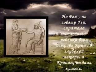 Но Рея , по совету Геи, спрятала последнего ребенка в на острове Крит, в глуб