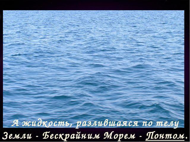 А жидкость, разлившаяся по телу Земли - Бескрайним Морем - Понтом.