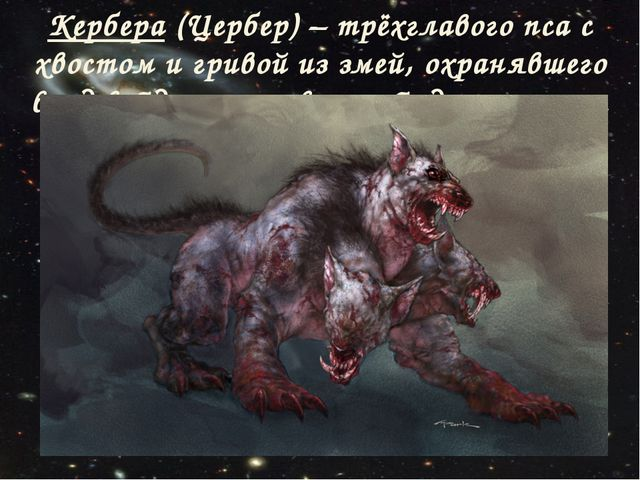 Кербера (Цербер) – трёхглавого пса с хвостом и гривой из змей, охранявшего вх...