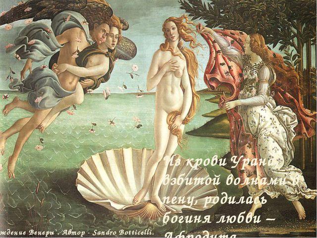 Из крови Урана, взбитой волнами в пену, родилась богиня любви – Афродита. `Ро...