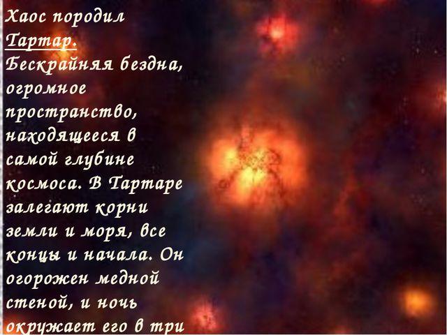 Хаос породил Тартар. Бескрайняя бездна, огромное пространство, находящееся в...