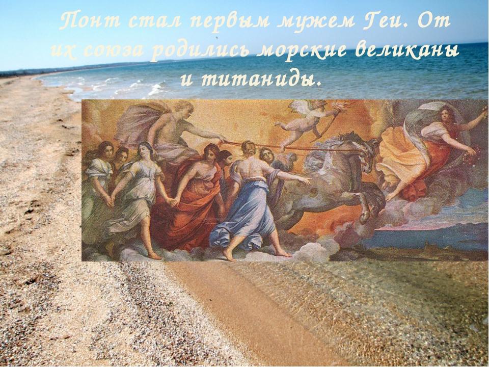 Понт стал первым мужем Геи. От их союза родились морские великаны и титаниды.