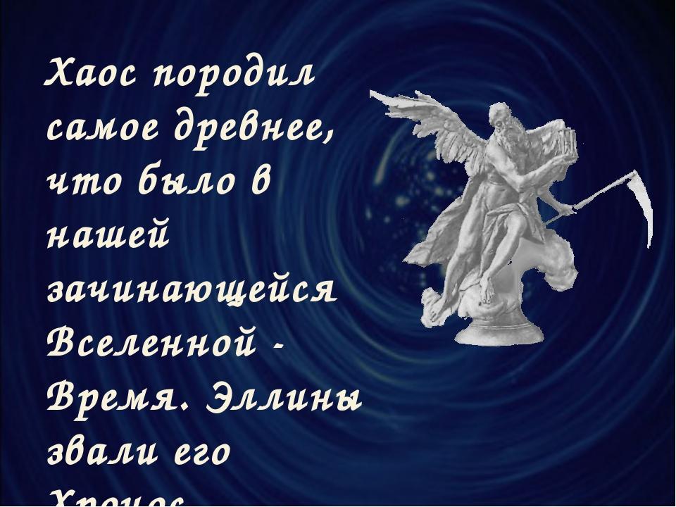 Хаос породил самое древнее, что было в нашей зачинающейся Вселенной - Время....