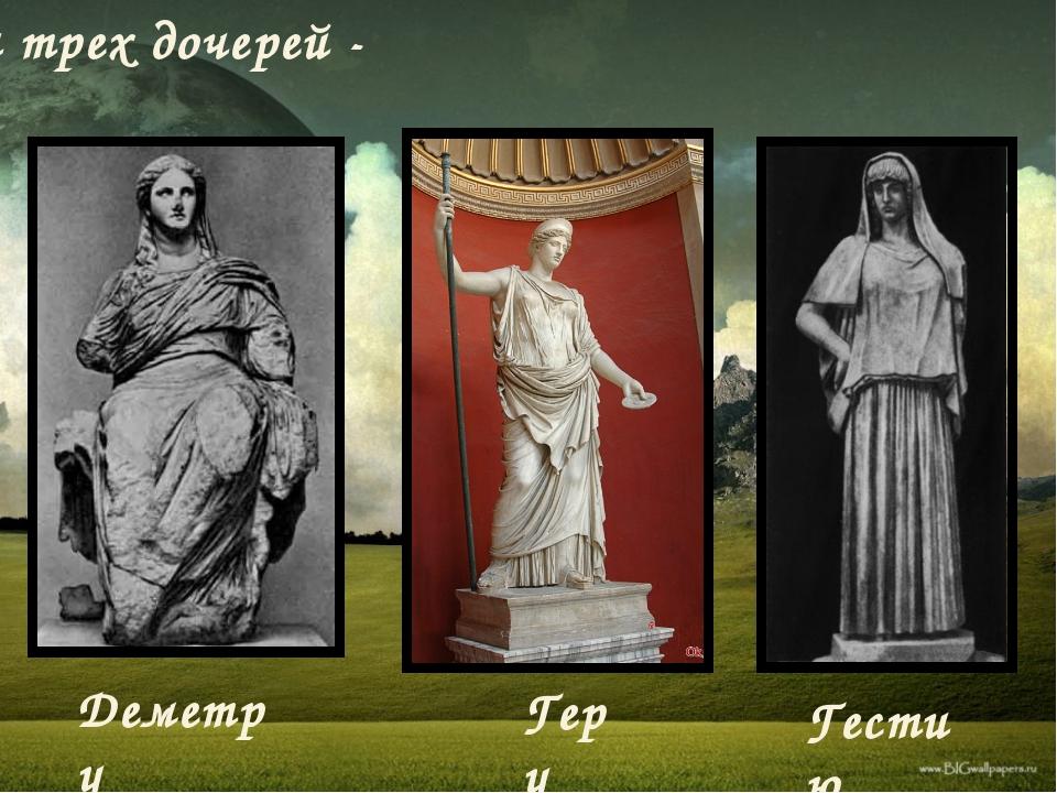 и трех дочерей - Деметру Геру Гестию