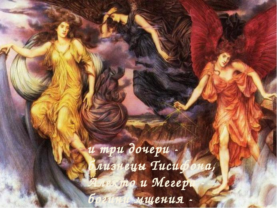 и три дочери - близнецы Тисифона, Алекто и Мегера - богини мщения - Эринии.
