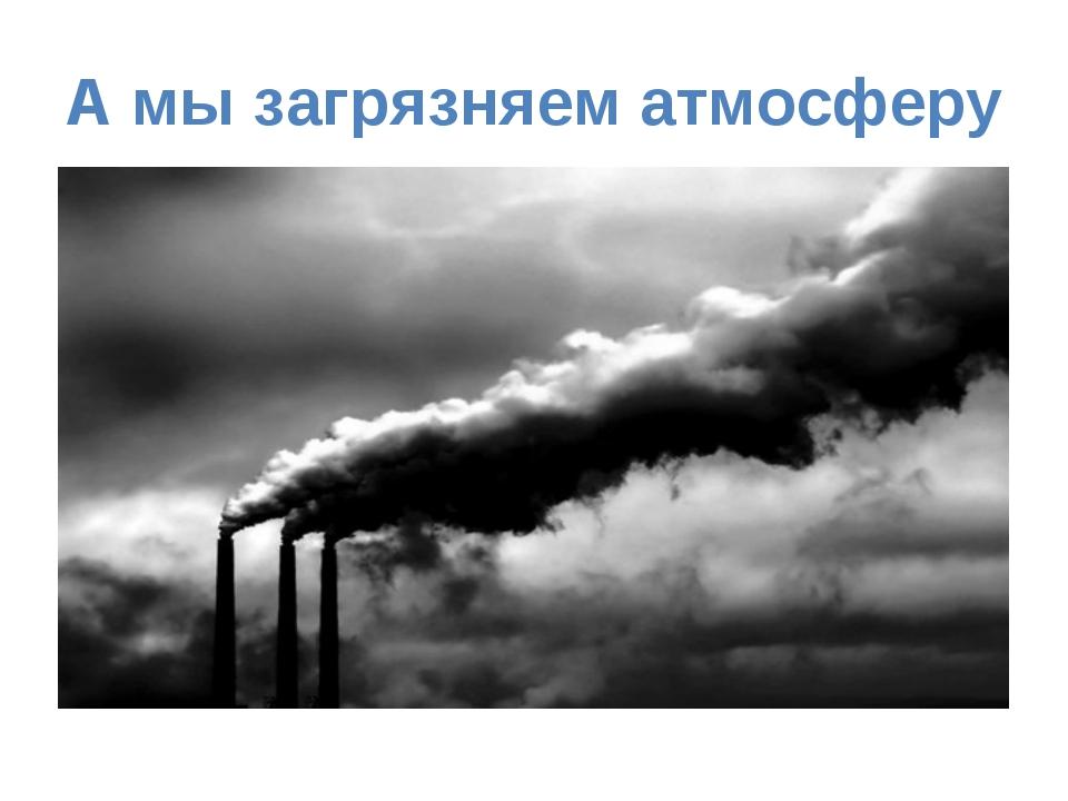 А мы загрязняем атмосферу