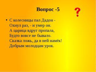Вопрос -5 С колесницы пал Дадон - Охнул раз, - и умер он. А царица вдруг проп