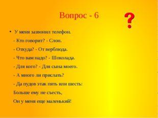 Вопрос - 6 У меня зазвонил телефон. - Кто говорит? - Слон. - Откуда? - От вер