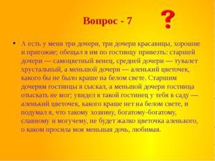 Вопрос - 7 А есть у меня три дочери, три дочери красавицы, хорошие и пригожие