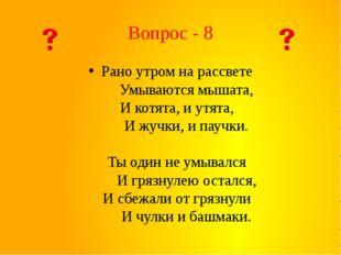 Вопрос - 8 Рано утром на рассвете  Умываются мышата, И котята, и утята,