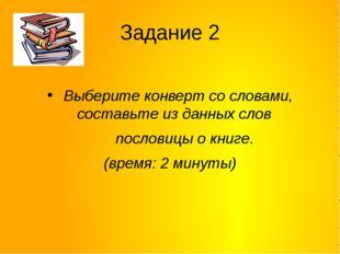 Задание 2 Выберите конверт со словами, составьте из данных слов пословицы о к